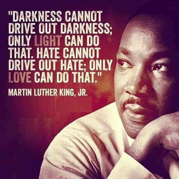 "Image of Martin Luther King Jr. saying ""Darkness cannot drive our darkness; only light can do that. Hate cannot drive out hate; only love can do that."""